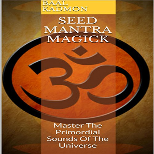 Seed Mantra Magick: Master the Primordial Sounds of the Universe audiobook cover art