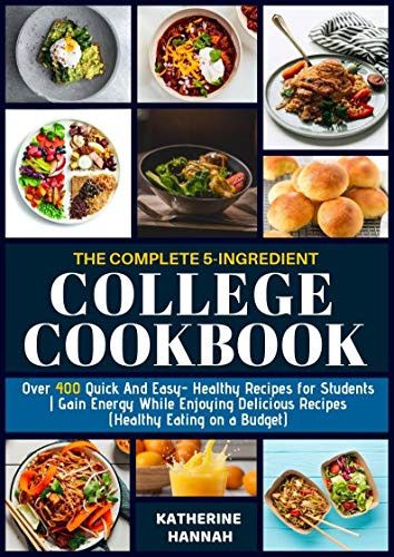 The Complete 5-Ingredient College Cookbook: Over 400 Quick and Easy- Healthy Recipes for Students   Gain Energy While Enjoying Delicious Recipes (Healthy Eating on a Budget)