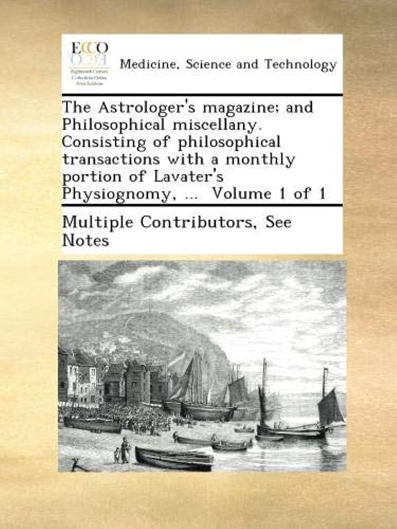 ありそうに慣れファンドThe Astrologer's magazine; and Philosophical miscellany. Consisting of philosophical transactions with a monthly portion of Lavater's Physiognomy, ...  Volume 1 of 1