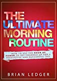 The Ultimate Morning Routine - 2nd edition: How To Use The Hour Of Power To Set Yourself Up For A Productive And Successful Day (High Achievers)