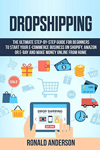 Dropshipping: The Ultimate Step-by-Step Guide for Beginners to Start your E-Commerce Business on Shopify, Amazon or E-Bay and Make Money Online From Home