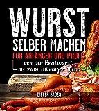 Wurst selber machen für Anfänger und Profis: von der Bratwurst bis zum Thüringer Mett