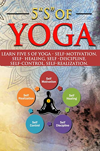 5 'S' OF YOGA: A Yoga book for all ages to learn about 5 'S ' of Yoga - self -discipline, self-control, self-motivation, Self-healing and ... copy with images of yoga poses