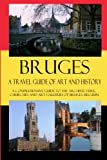 Bruges - A Travel Guide of Art and History: A comprehensive guide to the architecture, churches and art galleries of Bruges, Belgium