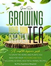 Growing Your Own Tea Garden: A Complete Beginner's Guide To Grow The Herbs And Plants You Need For Your Infusions And Teas. Including Several Healthful Herbal Recipes (Gardening)