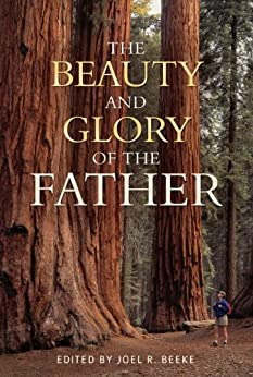 The Beauty and Glory of the Father by [Joel Beeke, Joel  Beeke]