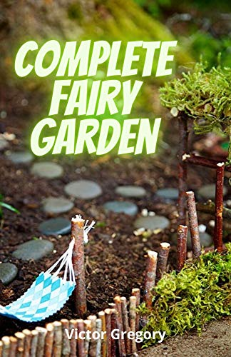 Complete Fairy Garden: DIY Magical Miniature Garden