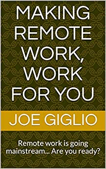 Making Remote Work, Work For You: Remote work is going mainstream... Are you ready? by [Joe Giglio]