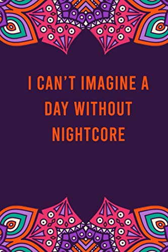 I can't imagine a day without nightcore: funny notebook for women men, cute journal for writing, appreciation birthday christmas gift for nightcore lovers