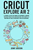 Cricut Explore Air 2: A Technical Step-by-Step Manual for Beginners to Improve Your Cricut Project Ideas and Design Space, with Examples to Mastering the Tools & Functions of Your Cutting Machine
