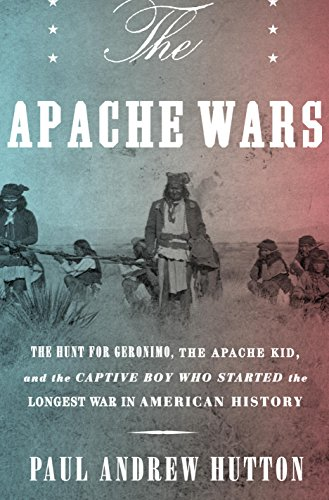 The Apache Wars: The Hunt for Geronimo, the Apache Kid, and the Captive Boy Who Started the Longest War in American History (English Edition)