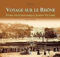Voyage sur le Rhône : Fonds photographique Joseph Victoire par Laurent Roblin