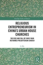 Religious Entrepreneurism in China's Urban House Churches: The Rise and Fall of Early Rain Reformed Presbyterian Church (Routledge Studies in Religion)