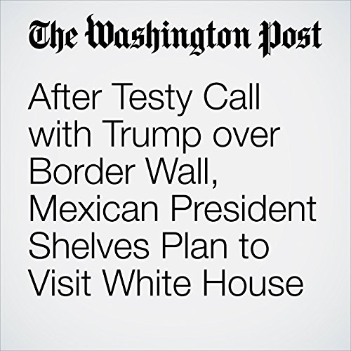 After Testy Call with Trump over Border Wall, Mexican President Shelves Plan to Visit White House copertina