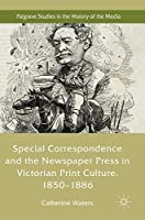 Special Correspondence and the Newspaper Press in Victorian Print Culture, 1850–1886 (Palgrave Studies in the History of the Media)
