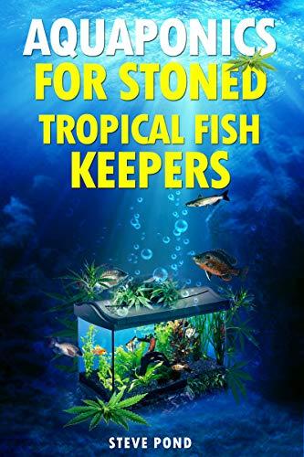 Aquaponics for Stoned Tropical Fish Keepers: Aquaponics strategies for growing organic marijuana with your tropical fish aquarium (English Edition)