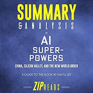 Summary and Analysis of AI Superpowers: China, Silicon Valley, and the New World Order     A Guide to the Book by Kai-Fu Lee              By:                                                                                                                                 Zip Reads                               Narrated by:                                                                                                                                 Michael London Anglado                      Length: 58 mins     14 ratings     Overall 4.6