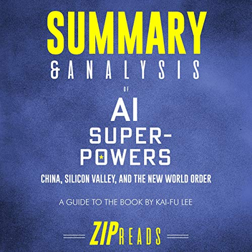 Summary and Analysis of AI Superpowers: China, Silicon Valley, and the New World Order     A Guide to the Book by Kai-Fu Lee              By:                                                                                                                                 Zip Reads                               Narrated by:                                                                                                                                 Michael London Anglado                      Length: 58 mins     Not rated yet     Overall 0.0