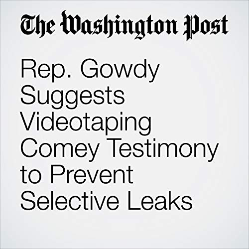 Rep. Gowdy Suggests Videotaping Comey Testimony to Prevent Selective Leaks audiobook cover art