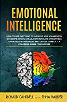 Emotional Intelligence: How to Use Emotions to Improve Self-Awareness, Develope Social Skills, Communicate Effectively, Empathize with Others and Defuse Conflict. A Practical Guide for Success