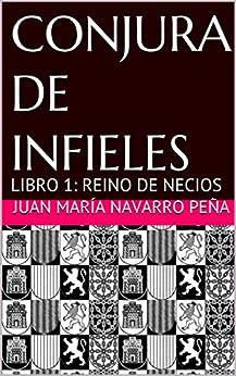 CONJURA DE INFIELES: LIBRO 1: REINO DE NECIOS (Spanish Edition) by [Juan María Navarro Peña, Juan M Navarro]