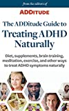 The ADDitude Guide to Treating ADHD Naturally: Diet, supplements, brain training, meditation, exercise, and other ways to treat ADHD symptoms naturally