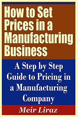 How to Set Prices in a Manufacturing Business - A Step by Step Guide to Pricing in a Manufacturing Company