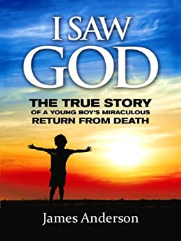 I Saw God: The True Story of a Young Boy's Miraculous Return from Death by [Jim  Anderson]