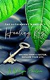 The Autoimmune Warrior's Healing Key: Unlock your x-factor. Reclaim your life.