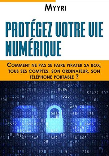 Protégez Votre Vie Numérique: Comment ne pas se faire pirater sa box, tous ses comptes, son ordinateur, son téléphone portable ? (French Edition)
