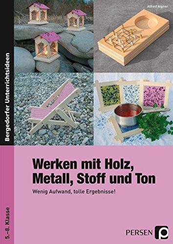 Werken mit Holz, Metall, Stoff und Ton: Wenig Aufwand, tolle Ergebnisse! (5. bis 8. Klasse)