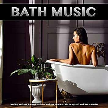 Bath Music: Soothing Music For Spa Music, Bathtime Music For Baths and Calm Background Music For Relaxation