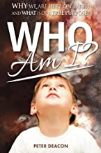 Who Am I?: Why we are here on Earth and what is our true purpose?
