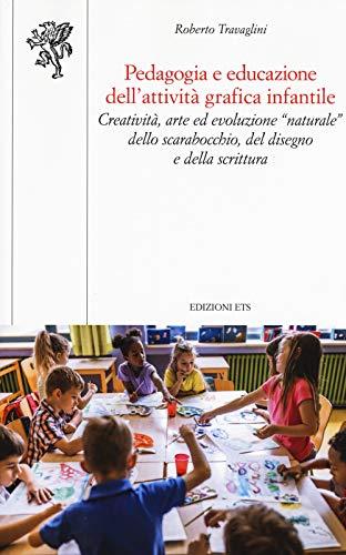 """Pedagogia e educazione dell'attività grafica infantile. Creatività, arte ed evoluzione """"naturale"""" dello scarabocchio, del disegno e della scrittura"""