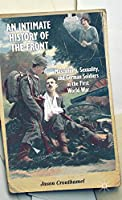 An Intimate History of the Front: Masculinity, Sexuality, and German Soldiers in the First World War