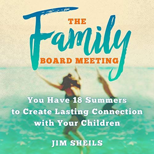 The Family Board Meeting: You Have 18 Summers to Create Lasting Connection with Your Children audiobook cover art
