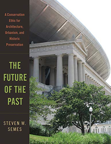 Compare Textbook Prices for The Future of the Past: A Conservation Ethic for Architecture, Urbanism, and Historic Preservation Illustrated Edition ISBN 9780393732443 by Semes, Steven W.