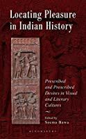 Locating Pleasure in Indian History: Prescribed and Proscribed Desires in Visual and Literary Cultures