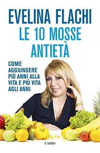 Le 10 mosse antietà: Come aggiungere più anni alla vita e più vita agli anni (Italian Edition)