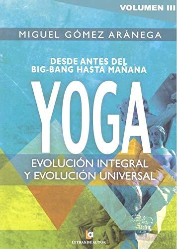Volumen III - Desde el Big-Bang hasta mañana YOGA: Evolución integral y evolución universal