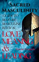 Sacred Masculinity: Guide To Mature Masculine Revival In Love, Meaning, and Leading