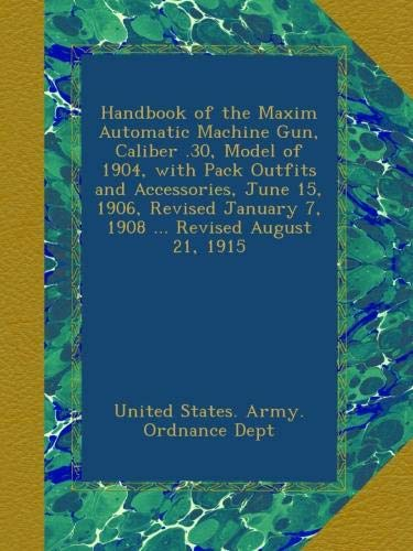 Handbook of the Maxim Automatic Machine Gun, Caliber .30, Model of 1904, with Pack Outfits and Accessories, June 15, 1906, Revised January 7, 1908 ... Revised August 21, 1915
