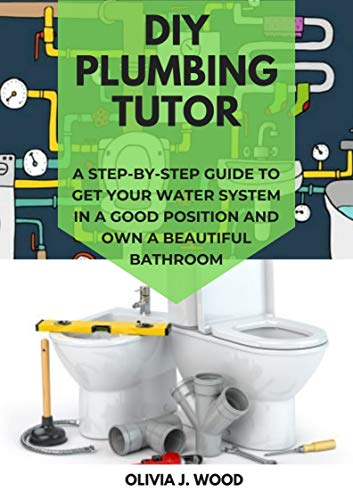 DIY PLUMBING TUTOR: A STEP-BY-STEP GUIDE TO GET YOUR WATER SYSTEM IN A GOOD POSITION AND OWN A BEAUTIFUL BATHROOM (English Edition)