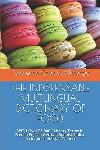 THE INDISPENSABLE MULTILINGUAL DICTIONARY OF FOOD: WITH Over 26.000 Culinary Terms in French English German Spanish Italian Portuguese Russian Chinese