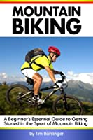 Mountain Biking: A Beginner's Essential Guide to Getting Started in the Sport of Mountain Biking ( MTB ) 1536860042 Book Cover
