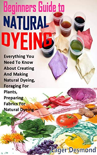 BEGINNERS GUIDE TO NATURAL DYEING: Everything You Need To Know About Creating And Making Natural Dyeing, Foraging For Plants, Preparing Fabrics For Natural Dyeing (English Edition)