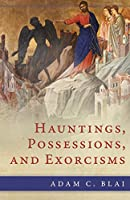 Hauntings, Possessions, and Exorcisms