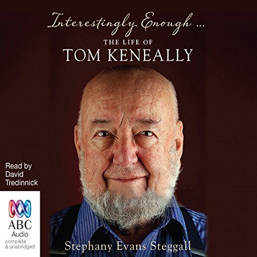 Interestingly Enough...     The Life of Tom Keneally              By:                                                                                                                                 Stephany Steggall                               Narrated by:                                                                                                                                 David Tredinnick                      Length: 16 hrs and 10 mins     Not rated yet     Overall 0.0