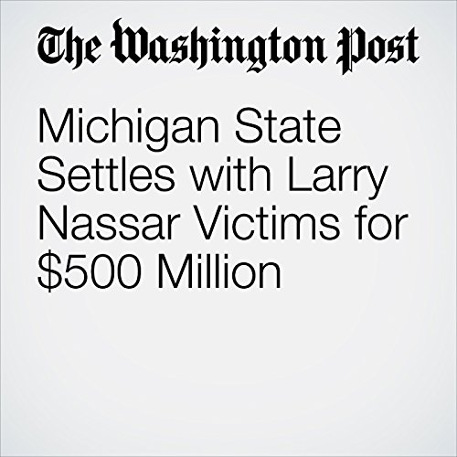 Michigan State Settles with Larry Nassar Victims for $500 Million copertina