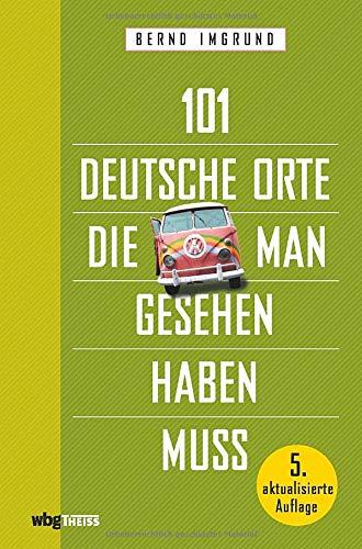 101 deutsche Orte, die man gesehen haben muss. Von der Zugspitze bis Haithabu, von der Völklinger Hütte bis Gubin: Deutschlands Geschichte, Natur & Kultur. Für Reiselustige & Deutschlandkenner